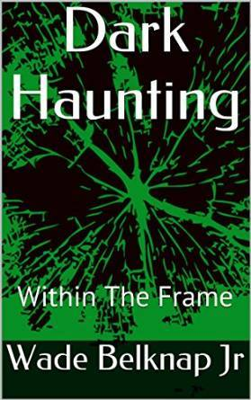 Dark Haunting: Within The Frame  by  Wade Belknap Jr.