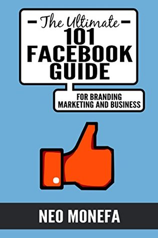 Facebook: The Ultimate 101 Facebook Guide for Marketing, Branding, and Business (Facebook Marketing- Facebook Advertisement- Facebook Guide- How to use Facebook) Neo Monefa