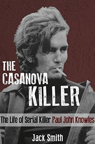 The Casanova Killer: The Life of Serial Killer Paul John Knowles  by  Jack Smith