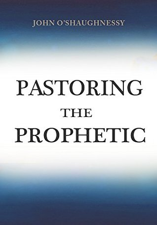 Pastoring the Prophetic  by  John OShaughnessy
