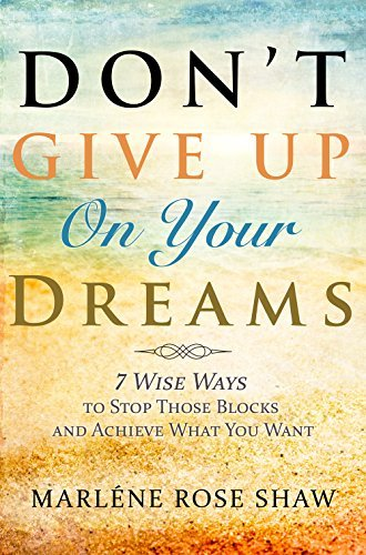Dont Give Up On Your Dreams: 7 Wise Ways to Stop Those Blocks and Achieve What You Want  by  Marléne Rose Shaw
