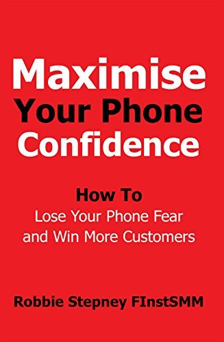 Maximise Your Phone Confidence: How To Lose Your Phone Fear and Win More Customers  by  Robbie Stepney FInstSMM