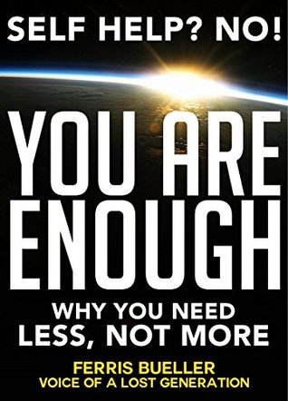 Self Help?: No! You Are Enough! Why You Need Less, Not More - for Self Respect, and Self Improvement (Anxiety Self Help, Depression Self Help, Self Respect, ... Self Help Books for Women, Self Help Books)  by  Ferris Bueller