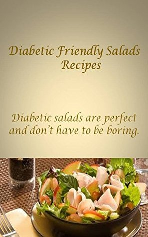 Diabetic Friendly Salad Recipes: Diabetic salads are perfect, and salads dont have to be boring.  by  Paul Jacob