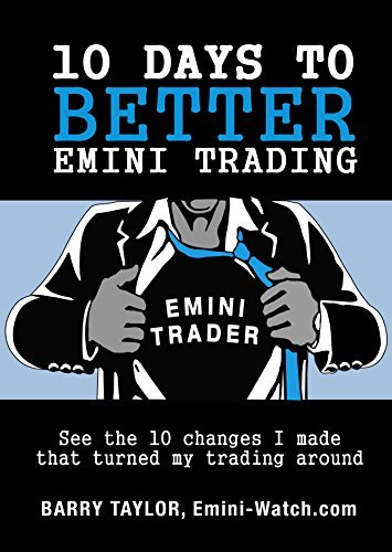 10 Days to Better Emini Trading: See the 10 changes I made that turned my trading around  by  Barry Taylor