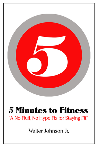 5 Minutes to Fitness A No Hype, No Fluff Fix for Staying Fit  by  Walter Johnson, Jr