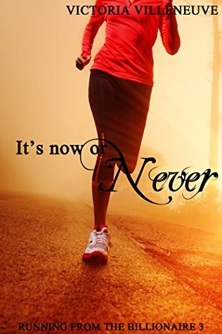 Its Now or Never (Running from the Billionaire 3) Victoria Villeneuve