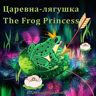 The Frog Princess. Tsarevna-lyagushka - Bilingual Russian/English Folk Tale: Dual Language Illustrated Childrens Book  by  Svetlana Bagdasaryan