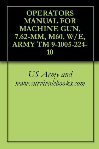 OPERATORS MANUAL FOR MACHINE GUN, 7.62-MM, M60, W/E, ARMY TM 9-1005-224-10 US Army and www.survivalebooks.com