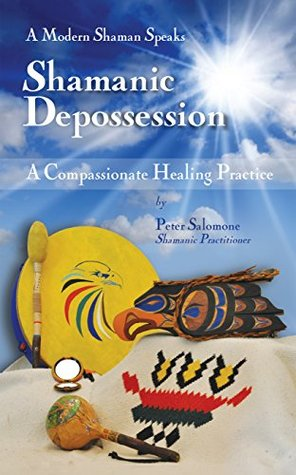 Shamanic Depossession: A Compassionate Healing Practice  by  Peter Salomone