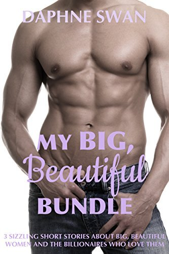 My Big, Beautiful Bundle: 3 Sizzling Short Stories about Big, Beautiful Women and the Billionaires who love them Daphne Swan