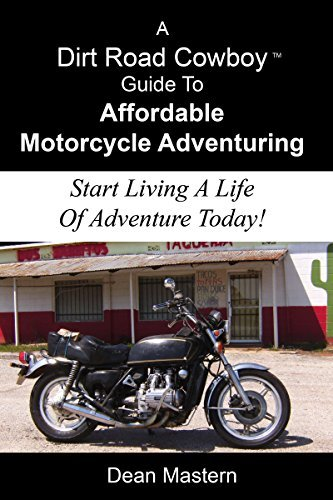A Dirt Road Cowboy Guide To Affordable Motorcycle Adventuring: Start Living A Life Of Adventure Today  by  Dean Mastern