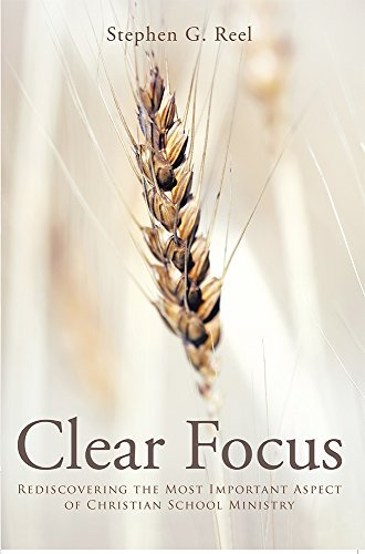 Clear Focus: Rediscovering the Most Important Aspect of Christian School Ministry  by  Stephen G. Reel