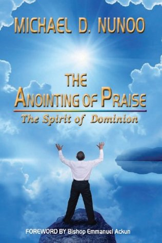 The Anointing of Praise: The Spirit of Dominion  by  Michael D. Nunoo