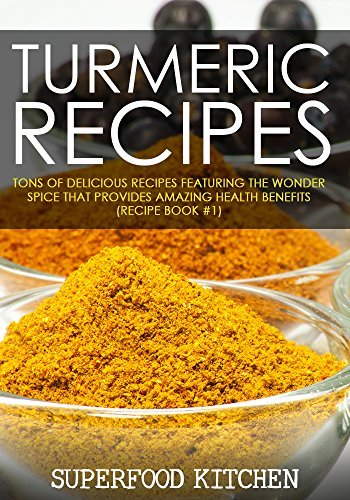 Turmeric Recipes: Tons of Delicious Recipes Featuring The Wonder Spice That Provides Amazing Health Benefits (Recipe Book #1) Superfood Kitchen