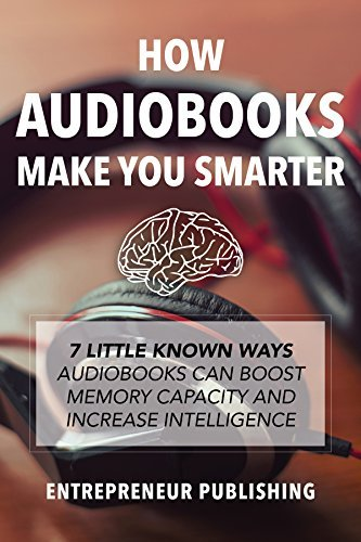 How Audiobooks Make You Smarter: 7 Little Known Ways Audio Books Can Boost Memory Capacity And Increase Intelligence (Entrepreneur Intelligence, Audible Audiobooks, Kindle Audiobooks) Entrepreneur Publishing