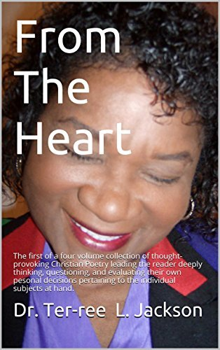 From The Heart: The first of a four volume collection of thought-provoking Christian Poetry Dr. Ter-ree L. Jackson