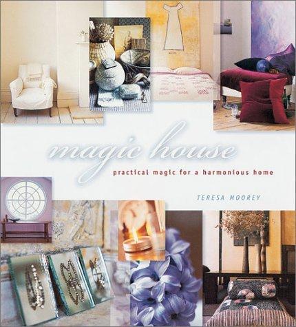 Magic House: Practical Magic for a Harmonious Home Teresa Moorey