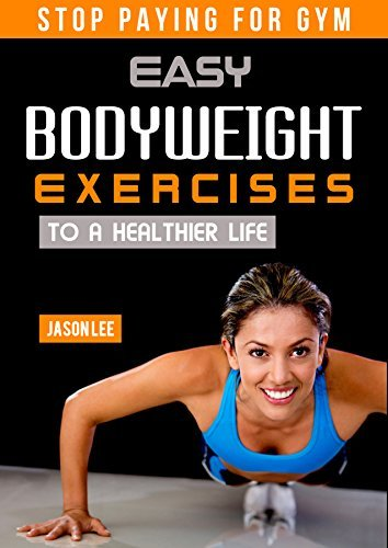 Bodyweight Exercises - Stop Paying For Gym: Easy Bodyweight Exercises to a Healthier Life Jason Lee