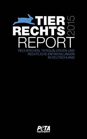 Tierrechtsreport 2015: Recherchen, Tierquälereien und rechtliche Entwicklungen in Deutschland PETA Deutschland e.V.