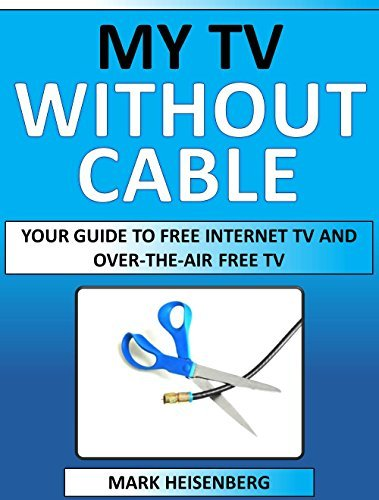 My Tv Without Cable: Your Guide To Free Internet TV And Over-The-Air Free TV  by  Mark Heisenberg