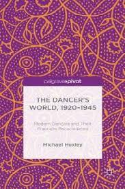 The Dancers World, 1920 - 1945: Modern Dancers and their Practices Reconsidered  by  Michael Huxley