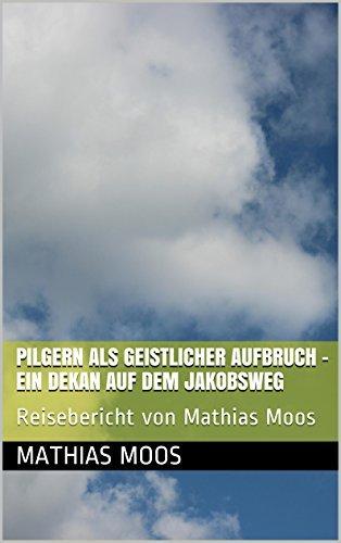 Pilgern als geistlicher Aufbruch - Ein Dekan auf dem Jakobsweg: Reisebericht von Mathias Moos  by  Mathias Moos