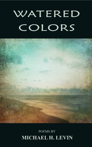 Watered Colors: Poems  by  Michael H. Levin by Michael H. Levin