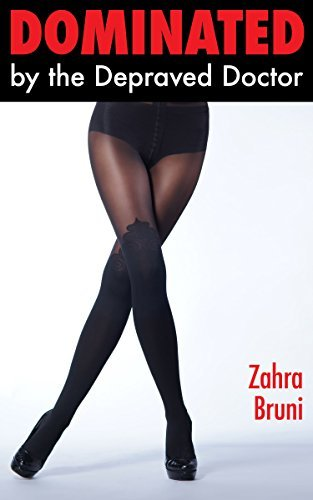 Dominated  by  the Depraved Doctor: An Exhibitionist Medical Humiliation Story by Zahra Bruni