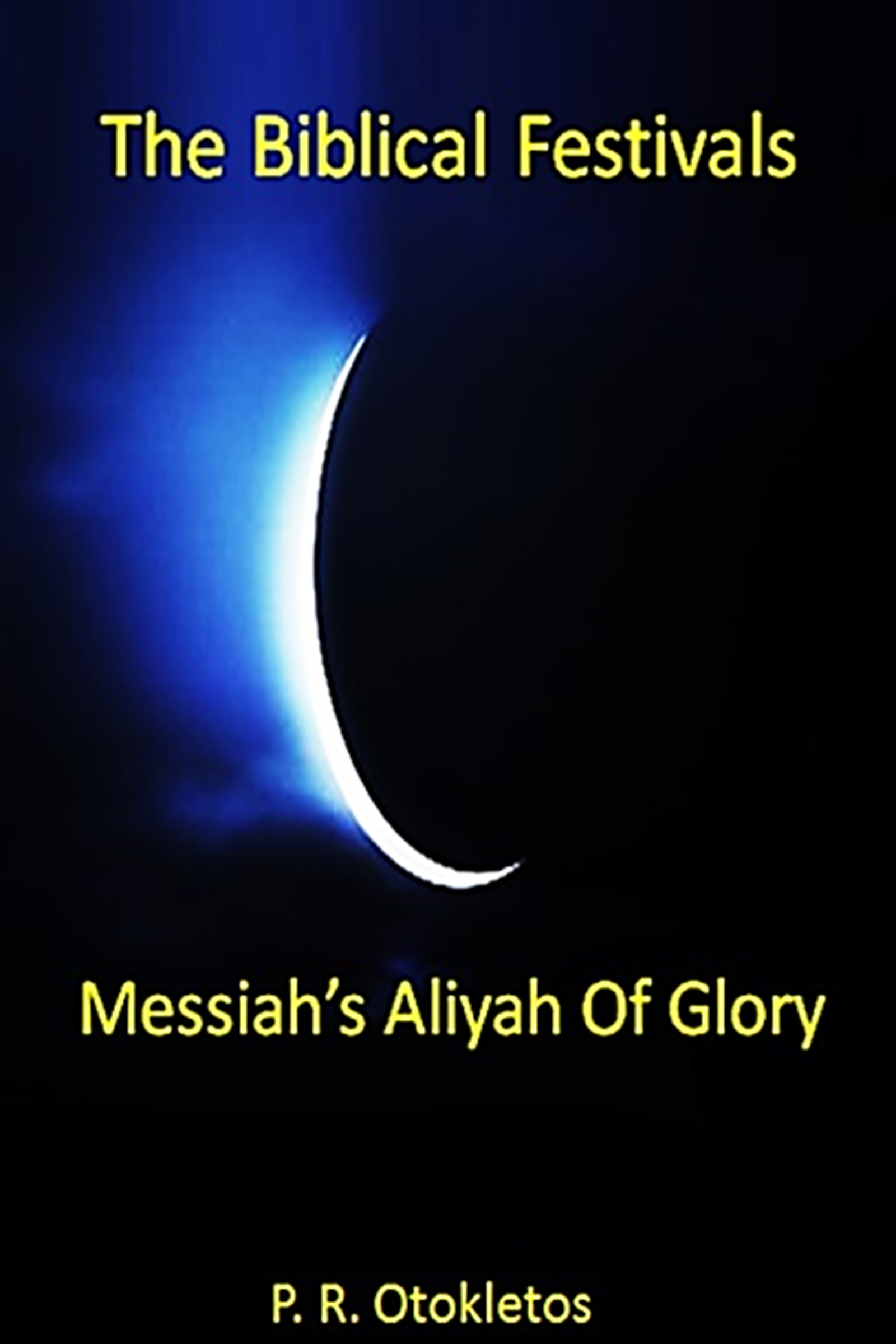 The Biblical Festivals: Messiahs Aliyah Of Glory  by  P. R. Otokletos