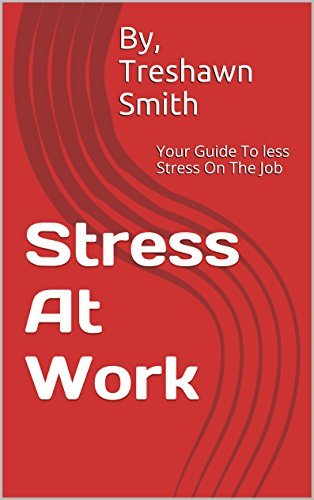 Stress At Work: Your Guide To less Stress On The Job Treshawn Smith