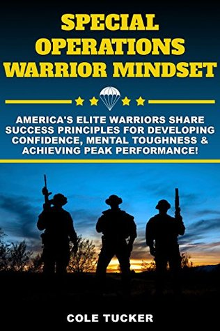 Special Operations Warrior Mindset: Americas Elite Warriors Share Success Principles To Help You Develop Confidence, Mental Toughness & Achieve Peak Performance!  by  Cole Tucker