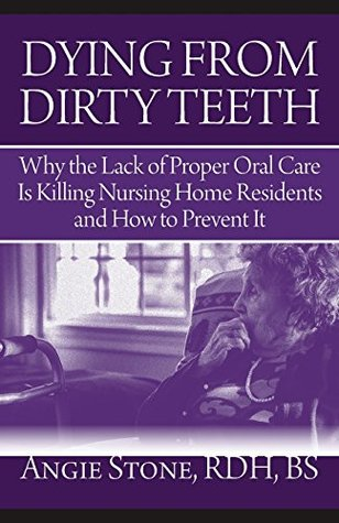 Dying From Dirty Teeth: Why the Lack of Proper Oral Care Is Killing Nursing Home Residents and How to Prevent It Angie Stone