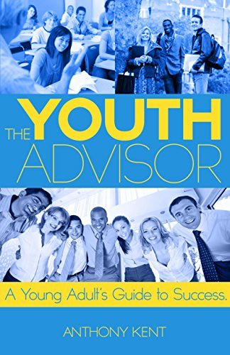 The Youth Advisor: A Young Adults Guide to Success Anthony Kent