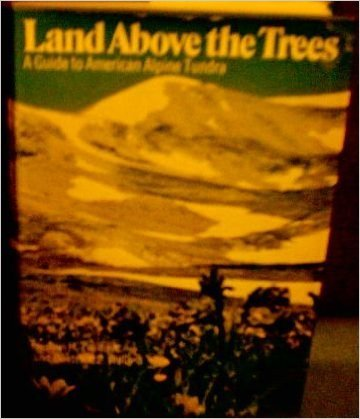 Land Above the Trees: A Guide to American Alpine Tundra  by  Ann Zwinger