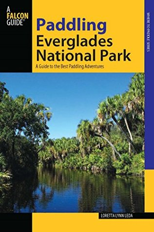 Paddling Everglades National Park: A Guide to the Best Paddling Adventures (Paddling Series)  by  Loretta Lynn Leda