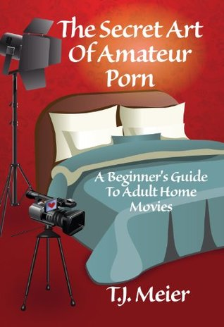 The Secret Art Of Amateur Porn: A Beginners Guide To Adult Home Movies  by  T.J. Meier