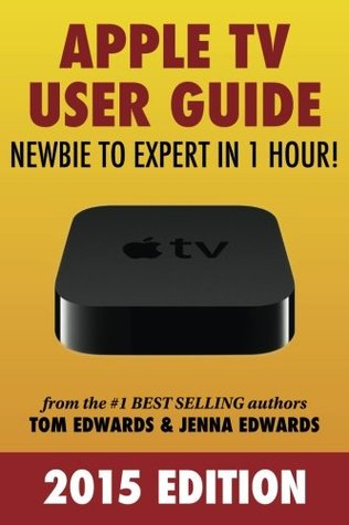 Apple TV User Guide: Newbie to Expert in 1 Hour! Tom Edwards