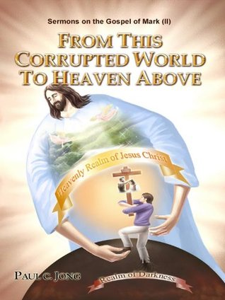 SERMONS ON THE GOSPEL OF MARK (II) - FROM THIS CORRUPTED WORLD TO HEAVEN ABOVE Paul C. Jong