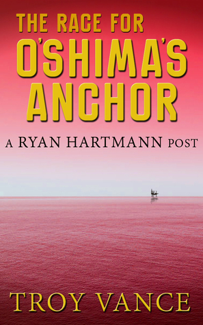 The Race for OShimas Anchor (A Ryan Hartmann Post #2)  by  Troy Vance