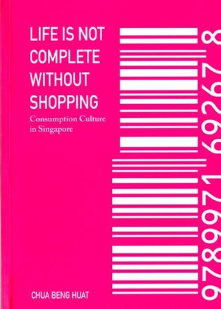 Life Is Not Complete Without Shopping: Consumption Culture in Singapore  by  Chua Beng Huat