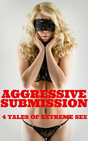Aggressive Submission - 4 Tales Of Extreme Sex  by  J.T. Holland