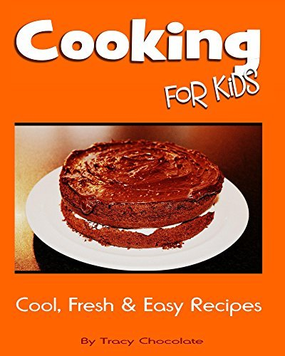Cooking for Kids: Cool, Fresh and Easy Recipes (Fun for Kids Book 1) Tracy Chocolate