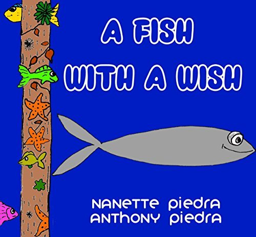 A FISH WITH A WISH (A Funny, Rhyming, Bedtime Story, Nursery Rhyme, Early Values, Adorable, Picture Book) Nanette Piedra