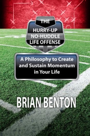 The Hurry-Up No-Huddle Life Offense: A Philosophy to Create and Sustain Momentum in Your Life  by  Brian Benton