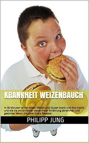 Krankheit Weizenbauch: In 30 Minuten lernen wieso Weizen und Gluten krank und dick macht und wie sie mit einfacher weizenfreier Ernährung abnehmen und ... Weizenwampe, Weizendiät) Philipp Jung