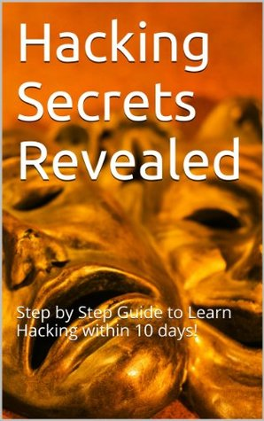 Hacking Secrets Revealed: Step Step Guide to Learn Hacking within 10 days! by John Albert