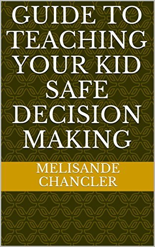 Guide To Teaching Your Kid Safe Decision Making Melisande Chancler