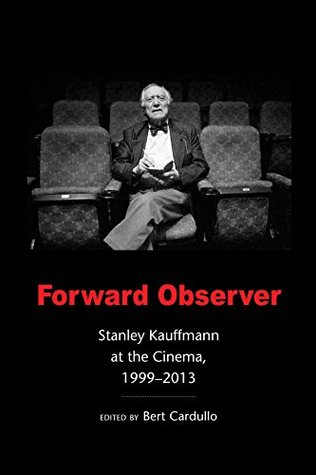 Forward Observer: Stanley Kauffmann at the Cinema, 1999-2013  by  Stanley Kauffmann