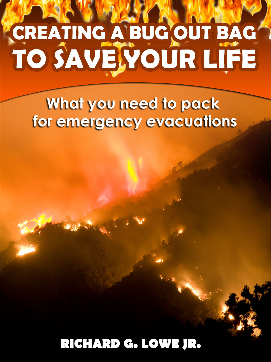Creating a Bug Out Bag to Save Your Life: What you need to pack for emergency evacuations Richard G. Lowe Jr.
